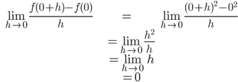 \displaystyle \begin{align} \quad \lim_{h \to 0} \frac{f(0+h) - f(0)}{h} &= \lim_{h \to 0} \frac{(0+h)^2-0^2}{h} \\ &  =\lim_{h \to 0} \frac{h^2}{h} \\ & =  \lim_{h \to 0} h \\ & = 0 \end{align}