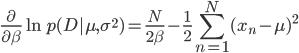 \displaystyle \frac{\partial}{\partial \beta}\ln p(D|\mu, \sigma^2) =  \frac{N}{2\beta}-\frac{1}{2}\sum_{n=1}^{N}(x_n-\mu)^2
