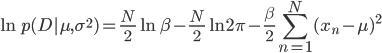 \displaystyle \ln p(D|\mu, \sigma^2)=\frac{N}{2}\ln \beta - \frac{N}{2}\ln 2\pi - \frac{\beta}{2}\sum_{n=1}^{N}(x_n-\mu)^2