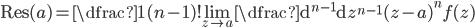 \displaystyle \mathrm{Res}(a) = \dfrac{1}{(n-1)!}\lim_{z\to a}{\dfrac{\mathrm{d}^{n-1}}{\mathrm{d}z^{n-1}}(z-a)^n f(z)}