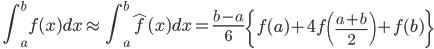 \displaystyle \quad \int_a^b f (x) dx \approx \quad \int_a^b \hat{f} (x) dx = \frac{b-a}{6} \left \{ f(a) + 4 f \left( \frac{a+b}{2} \right) + f(b) \right \}