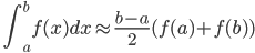 \displaystyle \quad \int_a^b f(x) dx \approx \frac{b-a}{2} (f(a) + f(b) )