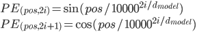 \displaystyle PE_{(pos, 2i)} = \sin(pos/10000^{2i/d_{model}}) \\ PE_{(pos, 2i+1)} = \cos(pos/10000^{2i/d_{model}})