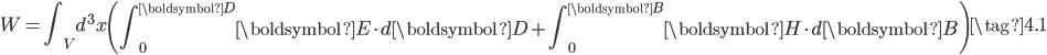 \displaystyle W = \int_{V}d^3x \left( \int_{0}^{\boldsymbol{D}} \boldsymbol{E} \cdot d \boldsymbol{D} + \int_{0}^{\boldsymbol{B}} \boldsymbol{H} \cdot d \boldsymbol{B} \right) \tag{4.1}