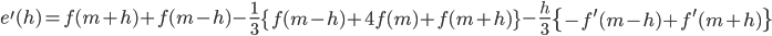 \displaystyle e^{\prime} (h ) = f(m+h) + f(m- h) - \frac{1}{3} \left\{ f(m-h) + 4 f(m) + f(m+h) \right\} - \frac{h}{3} \left\{ - f^{\prime} (m-h) + f^{\prime} (m+h) \right\}
