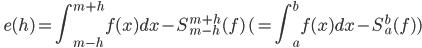 \displaystyle  \quad e(h) =  \int_{m - h} ^{m+h} f(x) dx - S_{m - h}^{m + h} (f) \,  ( =  \int_a^b f(x) dx - S_a^b (f))