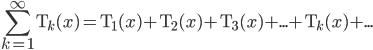 \displaystyle  \sum_{k=1}^{\infty} {\rm T}_k(x) = {\rm T}_1(x)+{\rm T}_2(x)+{\rm T}_3(x)+...+{\rm T}_k(x)+...