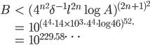 \displaystyle  \begin{align} B &< (4^{n^2} \delta^{-1} l^{2n} \log A)^{(2n+1)^2} \\  &= 10^{(4^4 \cdot 14 \times 10^3 \cdot 4^4 \cdot \log {46})^{5^2} \cdot} \\  &= 10^{229.58\cdots} \end{align}