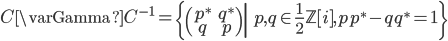 \displaystyle  C\varGamma C^{-1} = \left\{ \begin{pmatrix} p^* & q^* \\ q & p \end{pmatrix} \middle| \; p, q \in \frac{1}{2}\mathbb{Z}[i], pp^{*} - qq^{*} = 1 \right\}