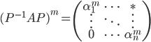 \displaystyle (P^{-1} A P)^m = \begin{pmatrix} \alpha_{1}^m & \cdots & \ast \\ \vdots & \ddots & \vdots \\ 0 & \cdots & \alpha_n^m \end{pmatrix}