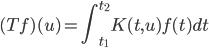 \displaystyle (Tf)(u) = \int_{t_1}^{t_2} K(t,u) f(t) dt