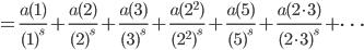 \displaystyle = \frac{a(1)}{(1)^s} + \frac{a(2)}{(2)^s} + \frac{a(3)}{(3)^s} + \frac{a(2^2)}{(2^2)^s} + \frac{a(5)}{(5)^s} + \frac{a(2\cdot 3)}{(2\cdot 3)^s}+\cdots
