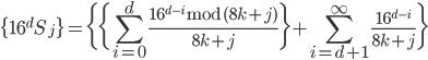 \displaystyle \{16^{d} S_j\} = \bigg\{ \bigg\{ \sum_{i=0}^{d} \frac{16^{d-i}\,\mathrm{mod}\,(8k+j)}{8k+j} \bigg\} + \sum_{i=d+1}^{\infty} \frac{16^{d-i}}{8k+j} \bigg\}