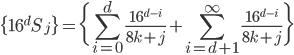 \displaystyle \{16^{d} S_j\} = \bigg\{ \sum_{i=0}^{d} \frac{16^{d-i}}{8k+j} + \sum_{i=d+1}^{\infty} \frac{16^{d-i}}{8k+j} \bigg\}