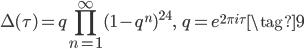 \displaystyle \Delta(\tau) = q\prod_{n=1}^{\infty} (1-q^{n})^{24}, \;\; q = e^{2\pi i \tau} \tag{9}