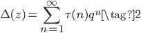 \displaystyle \Delta(z) = \sum_{n=1}^{\infty} \tau(n) q^n \tag{2}