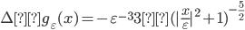 \displaystyle \Deltag_\varepsilon (x) = - \varepsilon^{-3} 3(| \frac{x}{\varepsilon}|^2 +1 )^{-\frac{5}{2}}