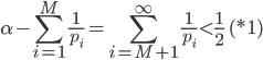 \displaystyle \alpha - \sum_{i=1}^M \frac{1}{p_i} =\sum_{i=M+1}^\infty \frac{1}{p_i} \lt \frac{1}{2} \quad (*1)