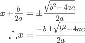 \displaystyle \begin{eqnarray} x+\frac{b}{2a} &=& \pm \frac{\sqrt{b^2 - 4ac}}{2a} \\ \therefore x &=& \frac{-b \pm \sqrt{b^2 - 4ac}}{2a} \end{eqnarray}