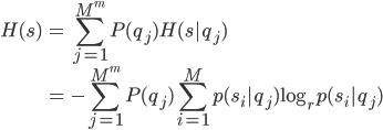 \displaystyle \begin{eqnarray}H(s)&=&\sum_{j=1}^{M^m}P(q_j)H(s|q_j)\\&=&-\sum_{j=1}^{M^m}P(q_j)\sum_{i=1}^{M}p(s_i|q_j)\log_rp(s_i|q_j)\end{eqnarray}