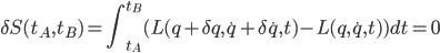 \displaystyle \delta S(t_A, t_B) = \int^{t_B}_{t_A} ( L( q + \delta q, \dot{q} + \delta \dot{q}, t ) - L( q, \dot{q}, t ) ) dt = 0
