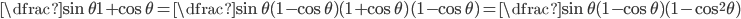 \displaystyle \dfrac{\sin\theta}{1+\cos\theta}=\dfrac{\sin\theta(1-\cos\theta)}{(1+\cos\theta)(1-\cos\theta)}=\dfrac{\sin\theta(1-\cos\theta)}{(1-\cos^2\theta)}
