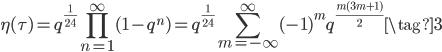 \displaystyle \eta(\tau) = q^{\frac{1}{24}}\prod_{n=1}^{\infty}(1-q^n) = q^{\frac{1}{24}} \sum_{m=-\infty}^{\infty} (-1)^m q^{\frac{m(3m+1)}{2}}  \tag{3}