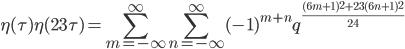 \displaystyle \eta(\tau)\eta(23\tau) = \sum_{m=-\infty}^{\infty}\sum_{n=-\infty}^{\infty} (-1)^{m+n} q^{ \frac{(6m+1)^2 + 23(6n+1)^2}{24} }