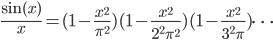 \displaystyle \frac{\sin(x)}{x} = (1 - \frac{x^2}{\pi^2})(1 - \frac{x^2}{2^2 \pi^2})(1-\frac{x^2}{3^2\pi})\cdots