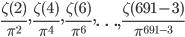 \displaystyle \frac{\zeta(2)}{\pi^{2}}, \frac{\zeta(4)}{\pi^{4}}, \frac{\zeta(6)}{\pi^{6}}, \ldots, \frac{\zeta(691-3)}{\pi^{691-3}}