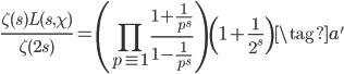 \displaystyle \frac{\zeta(s) L(s, \chi)}{\zeta(2s)} = \left( \prod_{p\equiv 1} \frac{1+\frac{1}{p^s}}{1-\frac{1}{p^s}} \right) \left( 1+\frac{1}{2^s} \right) \tag{a'}