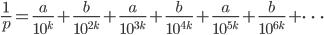 \displaystyle \frac{1}{p} = \frac{a}{10^k} + \frac{b}{10^{2k}} + \frac{a}{10^{3k}} + \frac{b}{10^{4k}} + \frac{a}{10^{5k}} + \frac{b}{10^{6k}} + \cdots