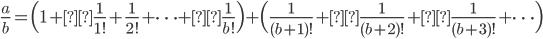 \displaystyle \frac{a}{b} = \Bigl( 1 +\frac{1}{1!} + \frac{1}{2!} + \cdots +\frac{1}{b!} \Bigr) + \Bigl( \frac{1}{(b+1)!} +\frac{1}{(b+2)!} +\frac{1}{(b+3)!} + \cdots \Bigr)
