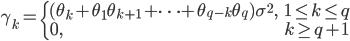 \displaystyle \gamma_{k} = \begin{cases}{} (\theta_{k} + \theta_{1} \theta_{k+1} + \cdots + \theta_{q-k} \theta_{q}) \sigma^{2}, &1 \leq k \leq q \\ 0, & k \geq q + 1 \end{cases}