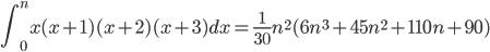 \displaystyle \int_{0}^{n} x(x+1)(x+2)(x+3)dx = \frac{1}{30} n^{2} (6n^{3}+45n^{2}+110n+90)