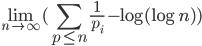 \displaystyle \lim_{n \to \infty} (\sum_{p \le n} \frac{1}{p_i} - \log (\log n))