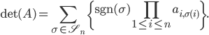 \displaystyle \mathrm{det}(A) = \sum_{\sigma\in\mathfrak{S}_n}\left\{\mathrm{sgn}(\sigma)\prod_{1\leq i\leq n}a_{i,\sigma(i)}\right\}.
