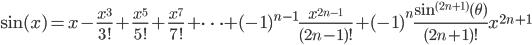\displaystyle \mathrm{sin}(x) = x - \frac{x^3}{3!} + \frac{x^5}{5!} + \frac{x^7}{7!} +\cdots + (-1)^{n-1} \frac{x^{2n-1}}{(2n-1)!} + (-1)^{n} \frac{\mathrm{sin}^{(2n+1)}(\theta)}{(2n+1)!} x^{2n+1}