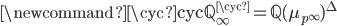\displaystyle \newcommand{\cyc}{\mathrm{cyc}}\mathbb{Q}_{\infty}^{\cyc} = \displaystyle \mathbb{Q}(\mu_{p^\infty})^{\Delta}