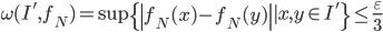 \displaystyle \omega (I', f_N)=\sup \{\left|f_N(x)-f_N(y)\right| \mid x, y \in I'\} \leq \frac{\varepsilon}{3}