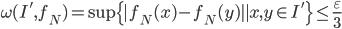 \displaystyle \omega (I', f_N)=\sup \{|f_N(x)-f_N(y)| \mid x, y \in I'\} \leq \frac{\varepsilon}{3}