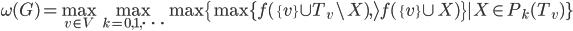 \displaystyle \omega(G) = \max_{v \in V} \max_{k=0,1,\cdots} \max\{\max \{ f(\{v\} \cup T_v \setminus X),\> f(\{v\} \cup X)\} |  X \in P_{k}(T_v) \}