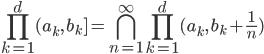 \displaystyle \prod_{k=1}^d (a_k, \, b_k] = \bigcap_{n=1}^{\infty} \prod_{k=1}^d (a_k, \, b_k +\frac{1}{n})