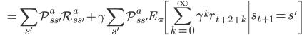 \displaystyle \qquad \qquad = \sum_{s'} \mathcal{P}^a_{ss'} \mathcal{R}^a_{ss'} + \gamma \sum_{s'} \mathcal{P}^a_{ss'} E_{\pi} \left[\sum_{k=0}^{\infty} \gamma ^k r_{t+2+k} \middle| s_{t+1}=s' \right]