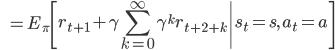 \displaystyle \qquad \qquad =E_{\pi} \left[ r_{t+1} + \gamma \sum_{k=0}^{\infty} \gamma ^k r_{t+2+k} \middle| s_t=s, \, a_t=a \right]