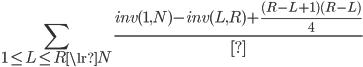 \displaystyle \sum_{1 \le L \le R \lr N} \frac{inv(1,N) - inv(L,R) + \frac{(R-L+1)(R-L)}{4}