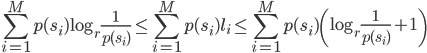 \displaystyle \sum_{i=1}^Mp(s_i)\log_r\frac{1}{p(s_i)}\le \sum_{i=1}^Mp(s_i)l_i \le \sum_{i=1}^Mp(s_i)\left(\log_r\frac{1}{p(s_i)}+1\right)