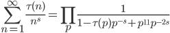 \displaystyle \sum_{n=1}^{\infty} \frac{\tau(n)}{n^s} = \prod_{p} \frac{1}{1-\tau(p)p^{-s} + p^{11}p^{-2s}}