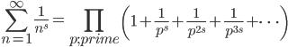 \displaystyle \sum_{n=1}^{\infty}\frac{1}{n^s} = \prod_{p;prime}\left(1+\frac{1}{p^s}+\frac{1}{p^{2s}}+\frac{1}{p^{3s}}+\cdots\right)