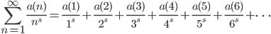 \displaystyle \sum_{n=1}^{\infty}\frac{a(n)}{n^s} = \frac{a(1)}{1^s} + \frac{a(2)}{2^s} + \frac{a(3)}{3^s} + \frac{a(4)}{4^s} + \frac{a(5)}{5^s} + \frac{a(6)}{6^s}+\cdots